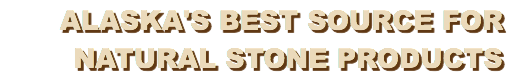Alaska's Best Source for Natural Stone Products